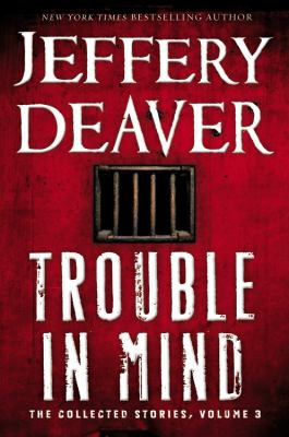 Deaver, Jeffery. Trouble in Mind: The Collected Stories, Volume 3